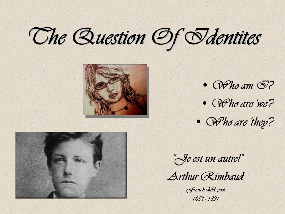 The Question Of Identites Who am I? Who are 'we'? Who are 'they'? ''Je est un autre!'' Arthur Rimbaud French child- poet 1854 - 1891
