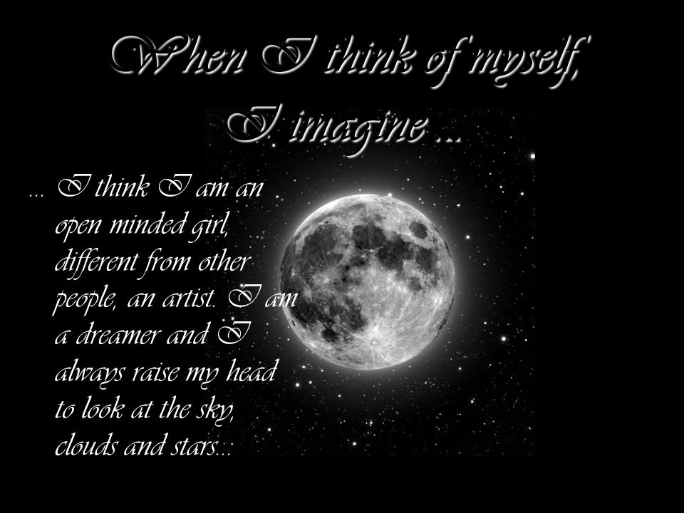 When I think of myself, I imagine... … I think I am an open minded girl, different from other people, an artist. I am a dreamer and I always raise my