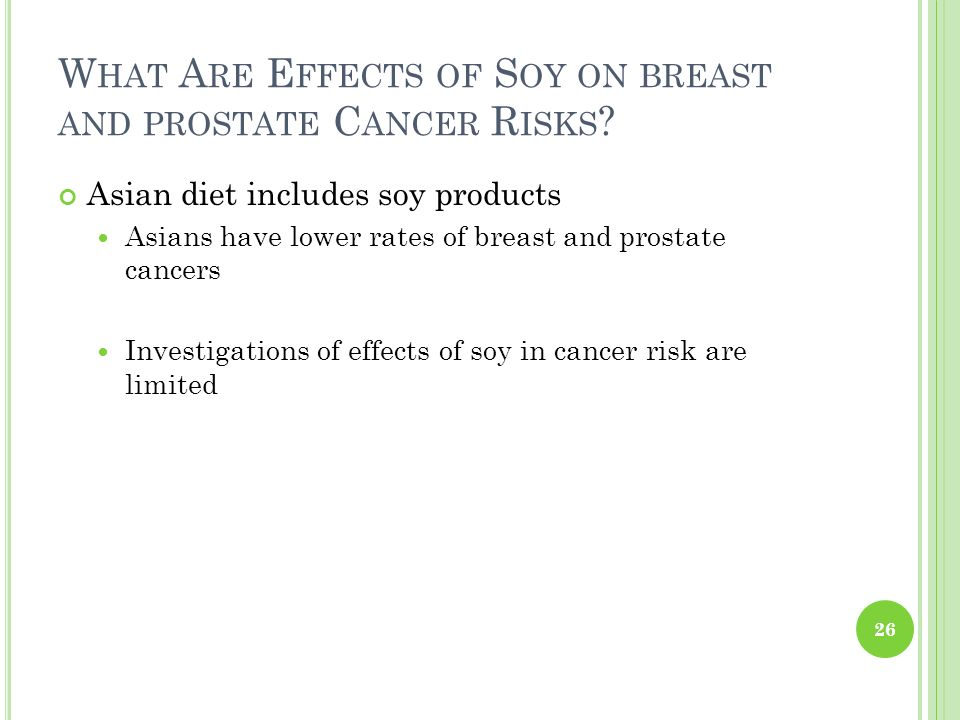 W HAT A RE E FFECTS OF S OY ON BREAST AND PROSTATE C ANCER R ISKS ? Asian diet includes soy products Asians have lower rates of breast and prostate ca
