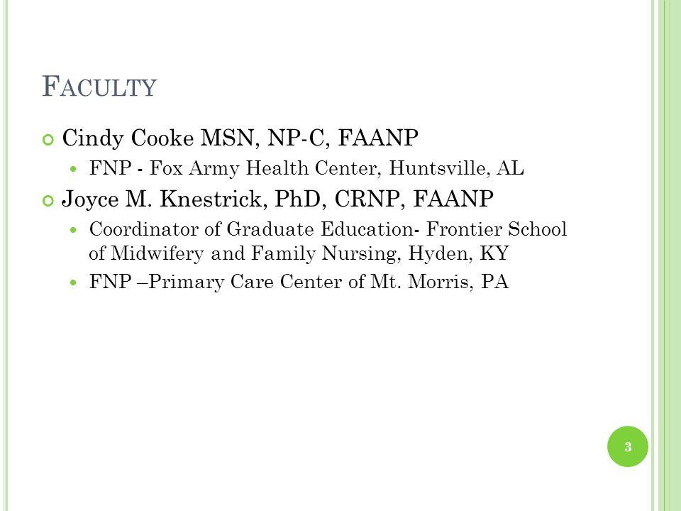 F ACULTY Cindy Cooke MSN, NP-C, FAANP FNP - Fox Army Health Center, Huntsville, AL Joyce M. Knestrick, PhD, CRNP, FAANP Coordinator of Graduate Educat