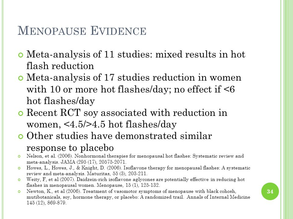 M ENOPAUSE E VIDENCE Meta-analysis of 11 studies: mixed results in hot flash reduction Meta-analysis of 17 studies reduction in women with 10 or more