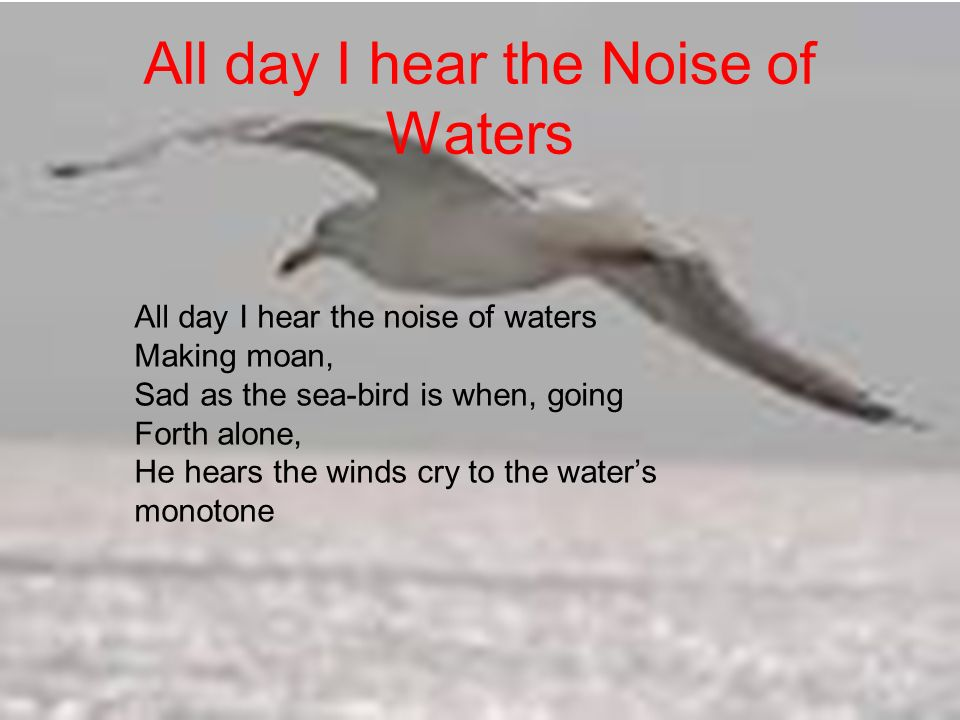 All day I hear the Noise of Waters All day I hear the noise of waters Making moan, Sad as the sea-bird is when, going Forth alone, He hears the winds cry to the waters monotone