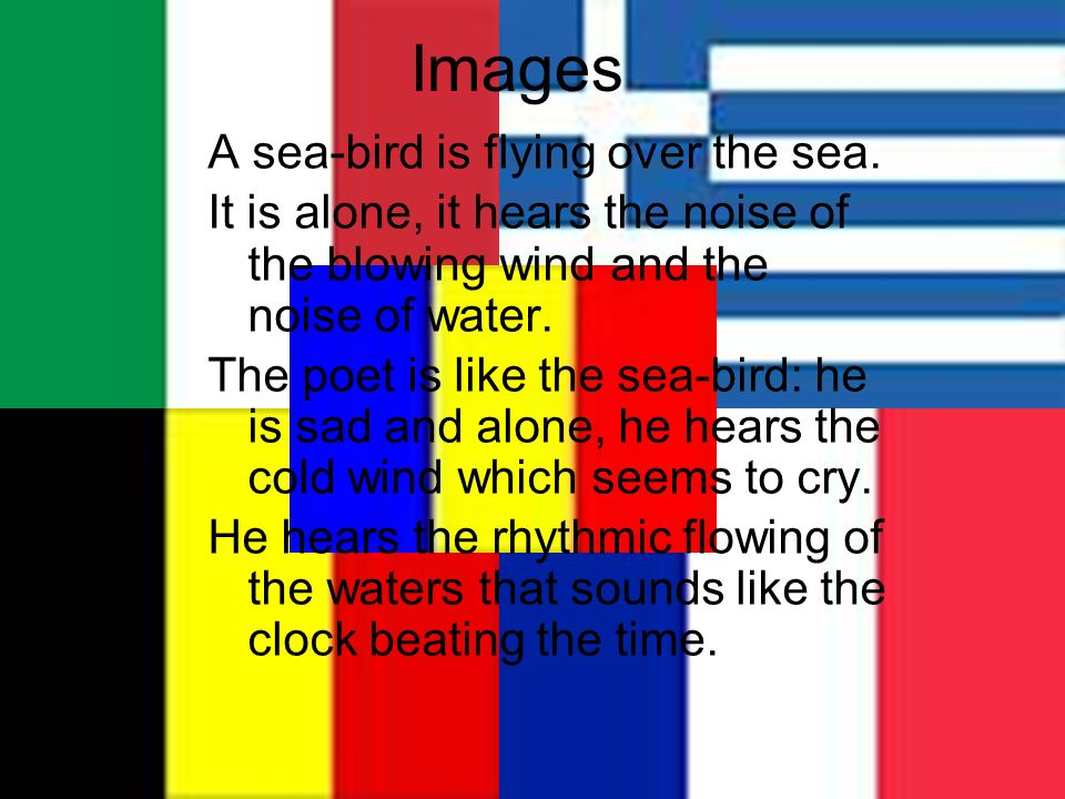 Images A sea-bird is flying over the sea. It is alone, it hears the noise of the blowing wind and the noise of water. The poet is like the sea-bird: h