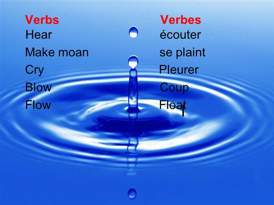 l Verbs Verbes Hear écouter Make moan se plaint Cry Pleurer Blow Coup Flow Float