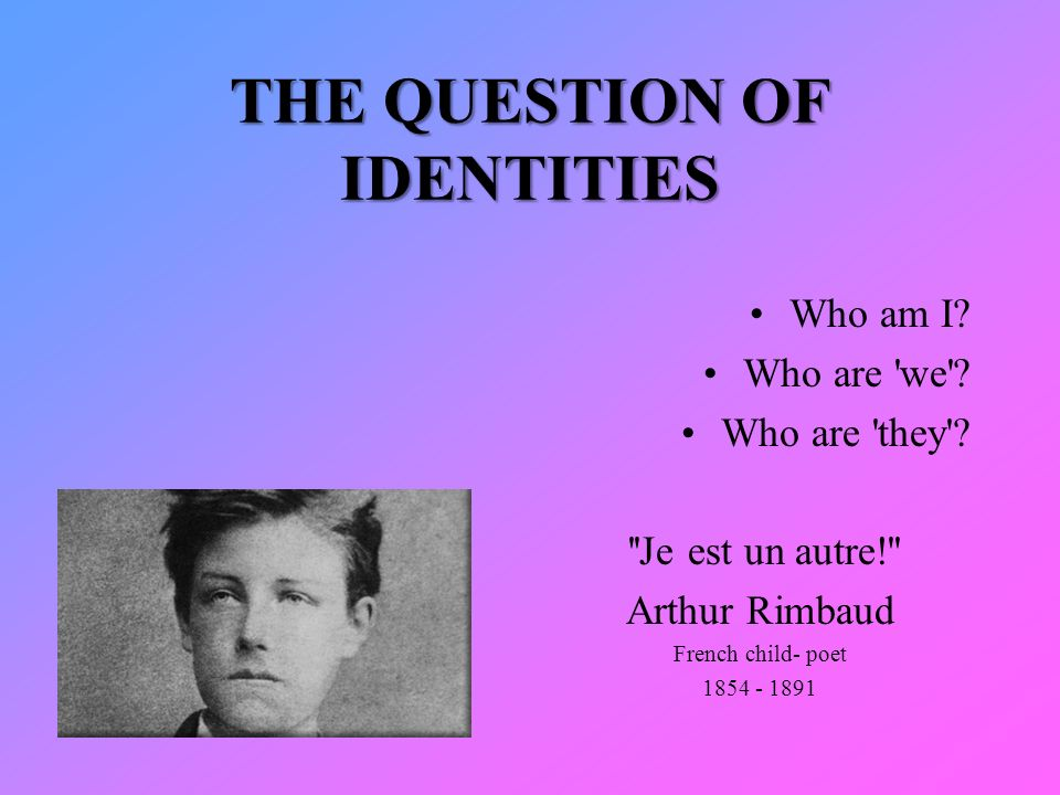 THE QUESTION OF IDENTITIES Who am I. Who are we .