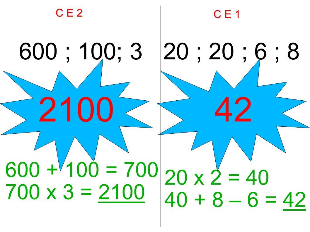 C E 2 C E 1 600 ; 100; 320 ; 20 ; 6 ; 8 600 + 100 = 700 700 x 3 = 2100 20 x 2 = 40 40 + 8 – 6 = 42 210042