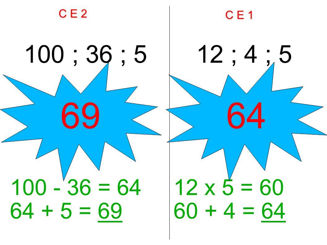 C E 2 C E 1 100 ; 36 ; 512 ; 4 ; 5 100 - 36 = 64 64 + 5 = 69 12 x 5 = 60 60 + 4 = 64 6964