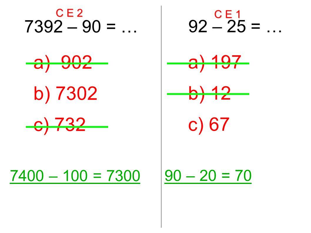 C E 2 C E 1 7392 – 90 = … 7400 – 100 = 7300 a) 902 b) 7302 c) 732 92 – 25 = … 90 – 20 = 70 a) 197 b) 12 c) 67