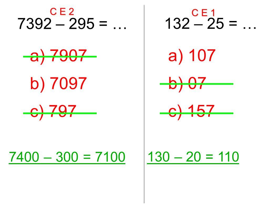 C E 2 C E 1 7392 – 295 = … 7400 – 300 = 7100 a) 7907 b) 7097 c) 797 132 – 25 = … 130 – 20 = 110 a) 107 b) 07 c) 157
