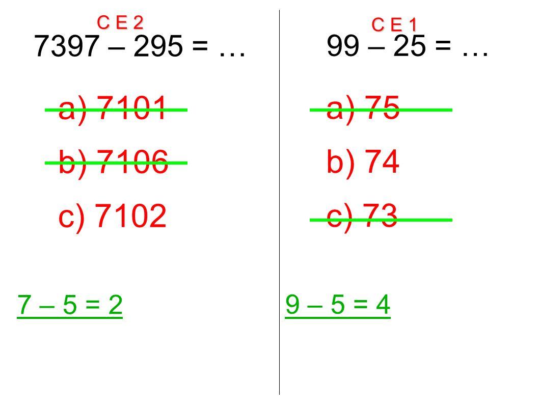 C E 2 C E 1 7397 – 295 = … 7 – 5 = 2 a) 7101 b) 7106 c) 7102 99 – 25 = … 9 – 5 = 4 a) 75 b) 74 c) 73