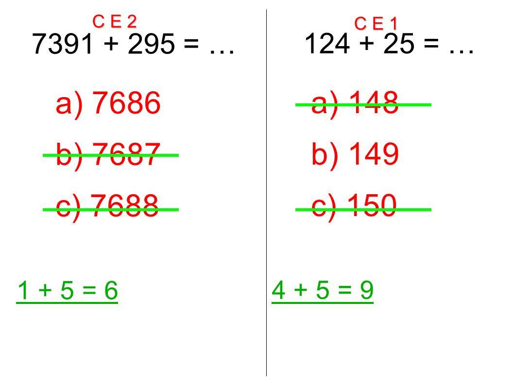 C E 2 C E 1 7391 + 295 = … 1 + 5 = 6 a) 7686 b) 7687 c) 7688 124 + 25 = … 4 + 5 = 9 a) 148 b) 149 c) 150