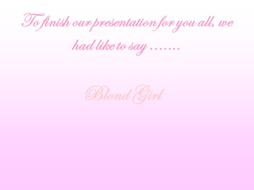 To finish our presentation for you all, we had like to say....... Blond Girl