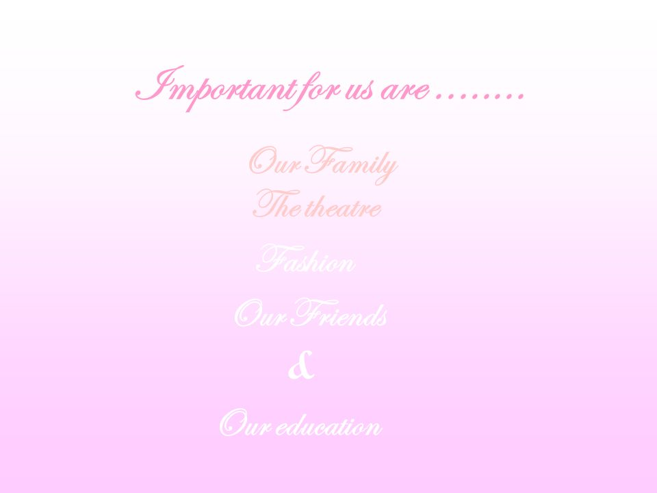 Important for us are........ Our Family The theatre Fashion Our Friends & Our education