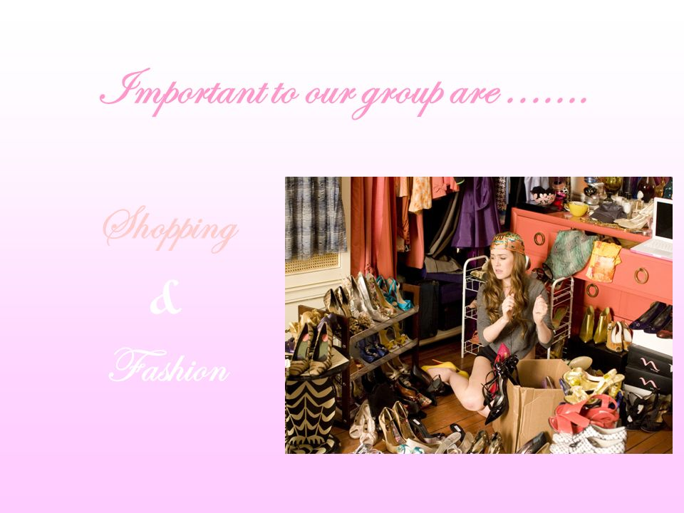 Shopping & Fashion Important to our group are.......
