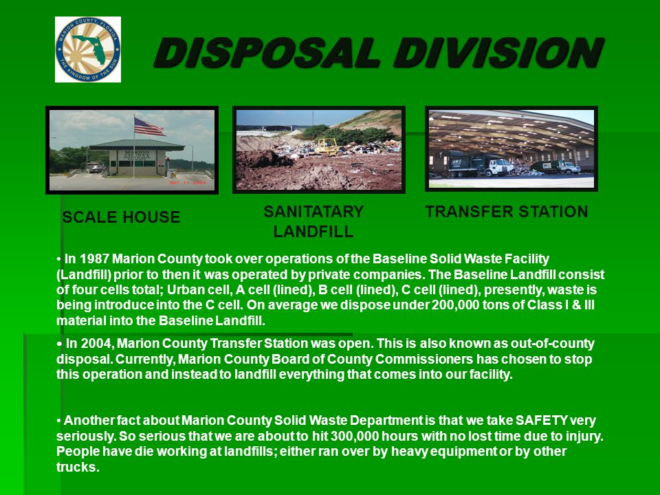 DISPOSAL DIVISION SCALE HOUSE SANITATARY LANDFILL TRANSFER STATION In 1987 Marion County took over operations of the Baseline Solid Waste Facility (Landfill) prior to then it was operated by private companies.