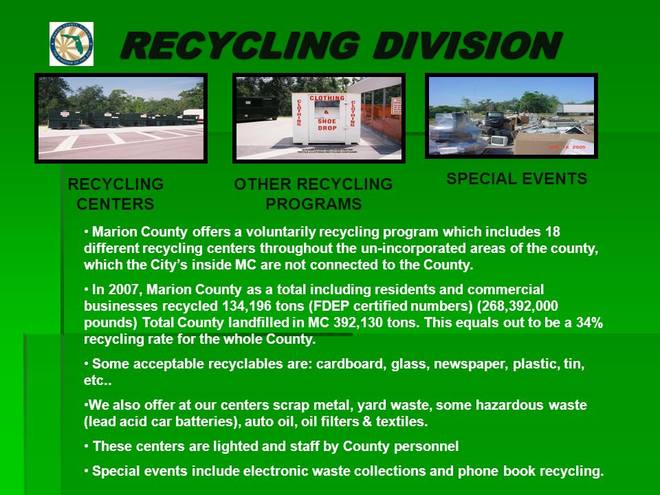 RECYCLING DIVISION SPECIAL EVENTS RECYCLING CENTERS OTHER RECYCLING PROGRAMS Marion County offers a voluntarily recycling program which includes 18 different recycling centers throughout the un-incorporated areas of the county, which the Citys inside MC are not connected to the County.