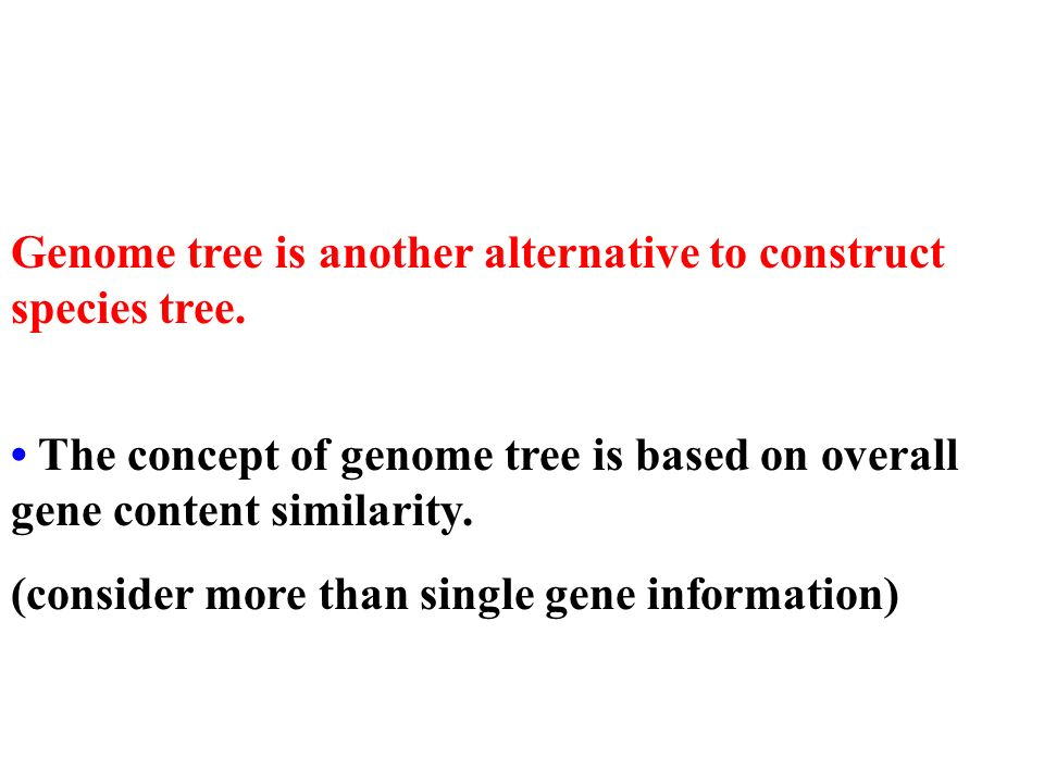 Genome tree is another alternative to construct species tree. The concept of genome tree is based on overall gene content similarity. (consider more t