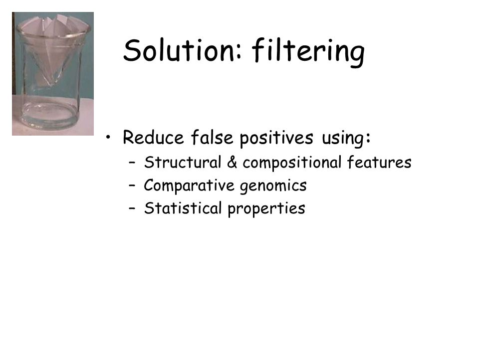 Solution: filtering Reduce false positives using: –Structural & compositional features –Comparative genomics –Statistical properties