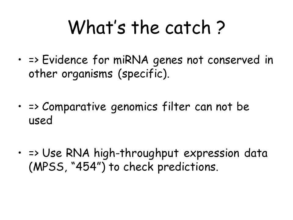 Whats the catch ? => Evidence for miRNA genes not conserved in other organisms (specific). => Comparative genomics filter can not be used => Use RNA h