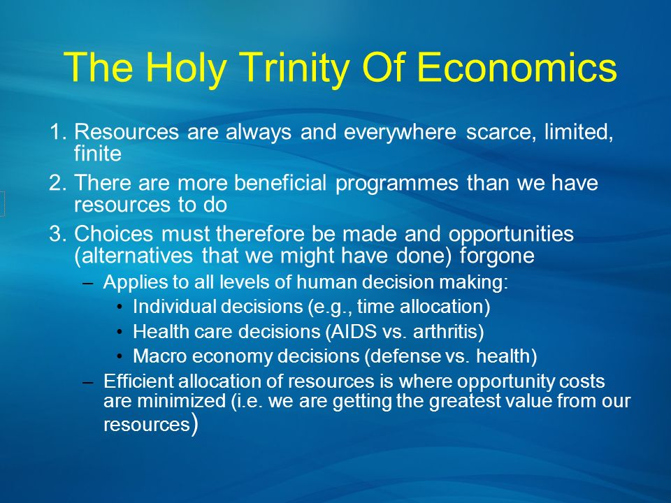 The Holy Trinity Of Economics 1.Resources are always and everywhere scarce, limited, finite 2.There are more beneficial programmes than we have resour