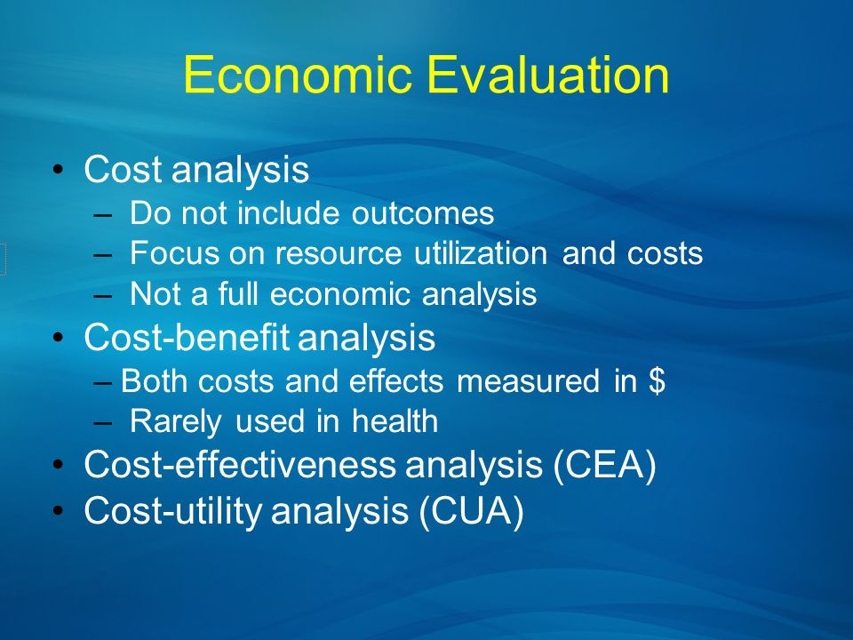 Economic Evaluation Cost analysis – Do not include outcomes – Focus on resource utilization and costs – Not a full economic analysis Cost-benefit anal