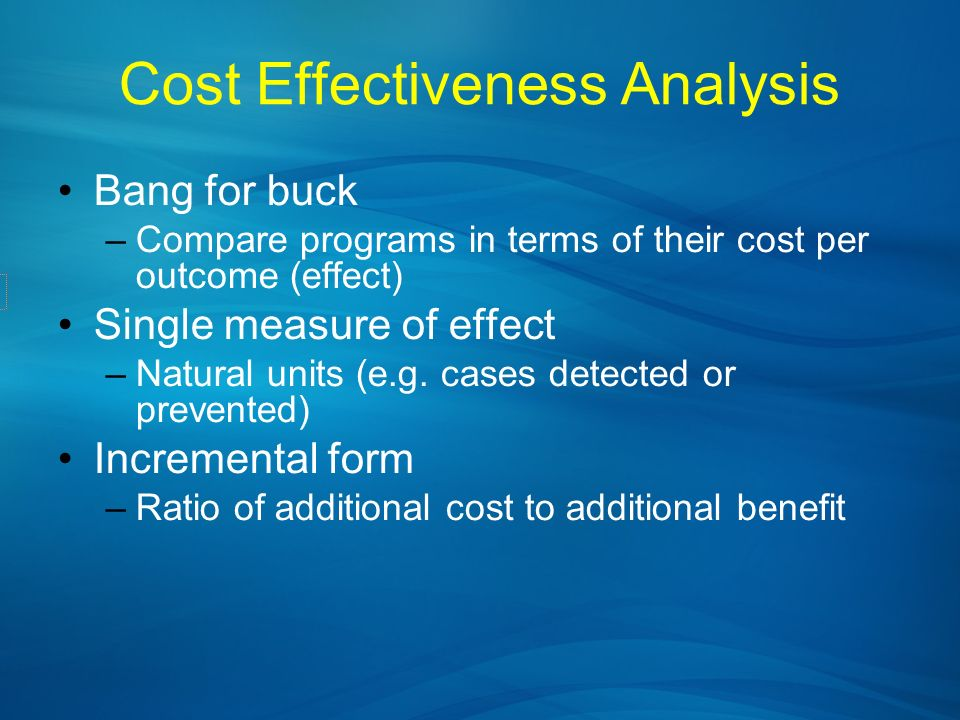Cost Effectiveness Analysis Bang for buck –Compare programs in terms of their cost per outcome (effect) Single measure of effect –Natural units (e.g.