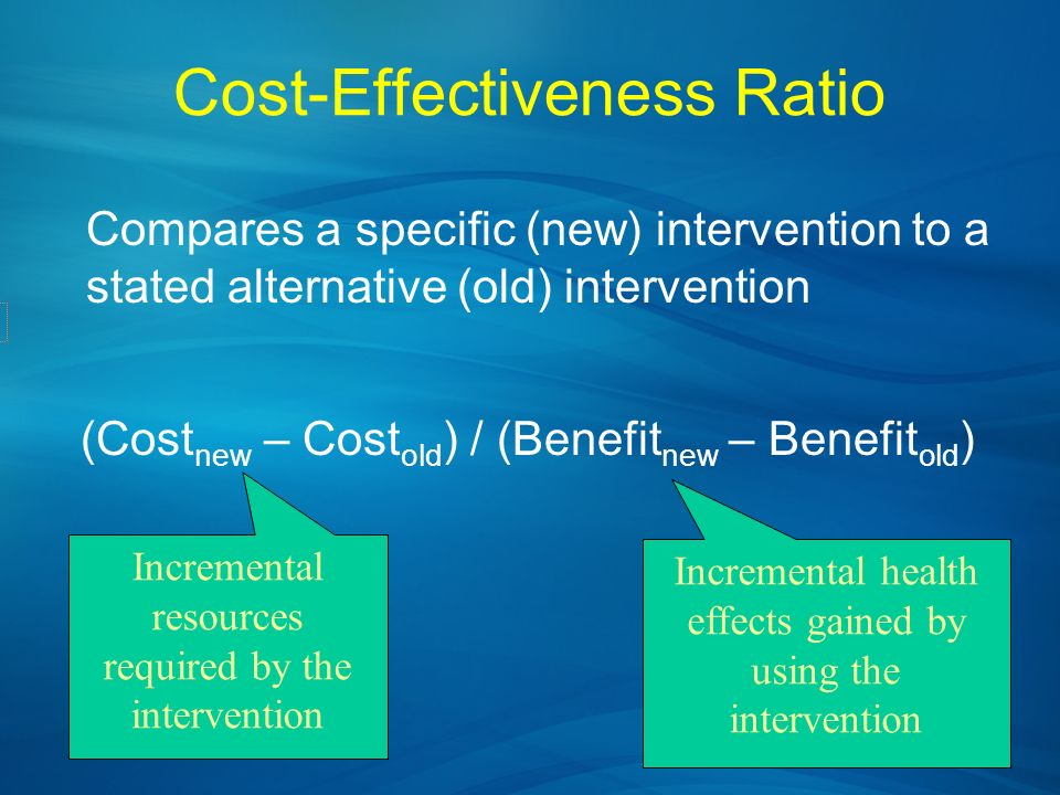 Cost-Effectiveness Ratio Compares a specific (new) intervention to a stated alternative (old) intervention (Cost new – Cost old ) / (Benefit new – Ben