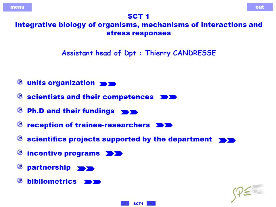 menu out SCT1 SCT 1 Integrative biology of organisms, mechanisms of interactions and stress responses units organization scientists and their competences Ph.D and their fundings reception of trainee-researchers scientifics projects supported by the department incentive programs partnership bibliometrics Assistant head of Dpt : Thierry CANDRESSE