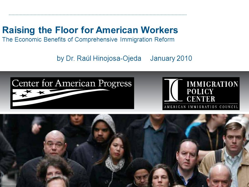 Raising the Floor for American Workers The Economic Benefits of Comprehensive Immigration Reform by Dr. Raúl Hinojosa-Ojeda January 2010