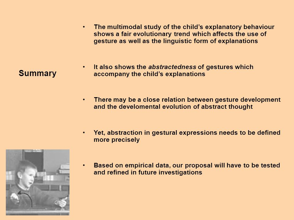 The multimodal study of the childs explanatory behaviour shows a fair evolutionary trend which affects the use of gesture as well as the linguistic form of explanations It also shows the abstractedness of gestures which accompany the childs explanations There may be a close relation between gesture development and the develomental evolution of abstract thought Yet, abstraction in gestural expressions needs to be defined more precisely Based on empirical data, our proposal will have to be tested and refined in future investigations Summary