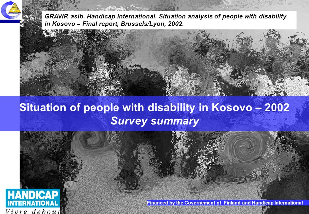 1 Situation of people with disability in Kosovo 2002 – Report summary Situation of people with disability in Kosovo – 2002 Survey summary GRAVIR aslb, Handicap International, Situation analysis of people with disability in Kosovo – Final report, Brussels/Lyon, 2002.