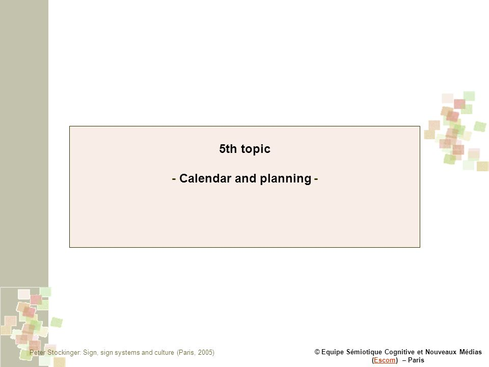 © Equipe Sémiotique Cognitive et Nouveaux Médias (Escom) – ParisEscom 5th topic - Calendar and planning - Peter Stockinger: Sign, sign systems and cul