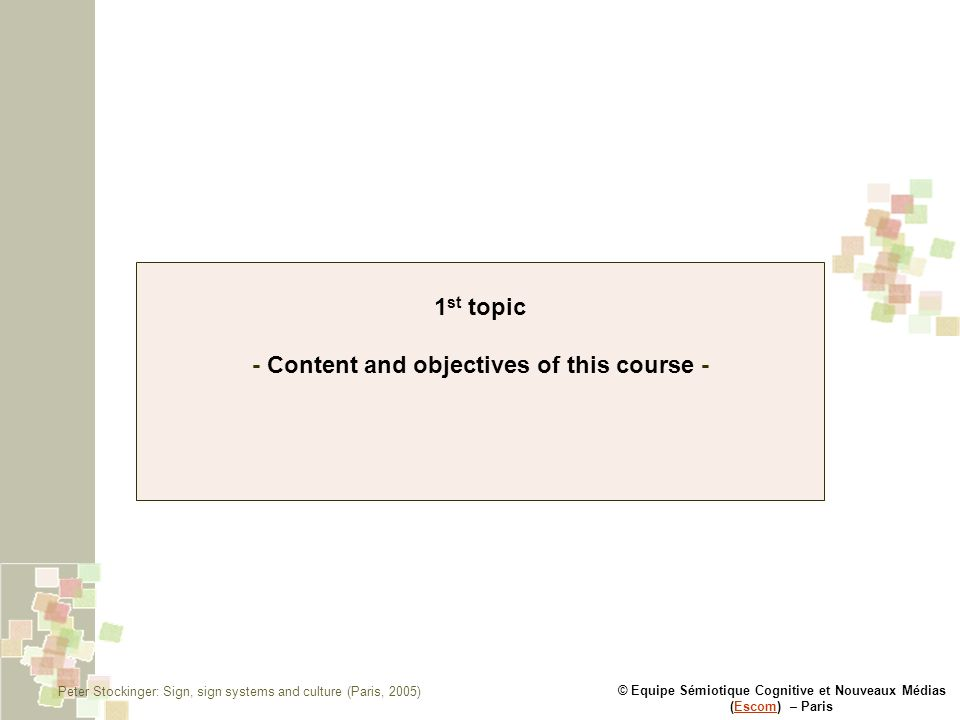 © Equipe Sémiotique Cognitive et Nouveaux Médias (Escom) – ParisEscom 1 st topic - Content and objectives of this course - Peter Stockinger: Sign, sig