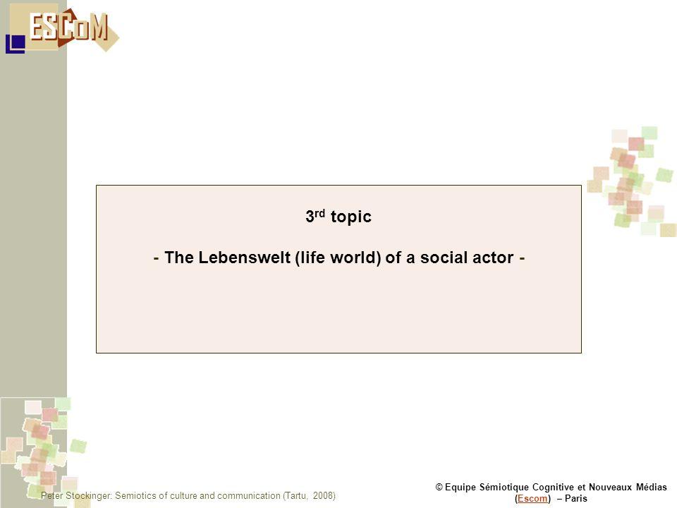 © Equipe Sémiotique Cognitive et Nouveaux Médias (Escom) – ParisEscom 3 rd topic - The Lebenswelt (life world) of a social actor - Peter Stockinger: Semiotics of culture and communication (Tartu, 2008)