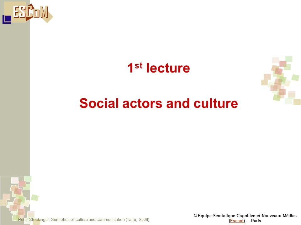 © Equipe Sémiotique Cognitive et Nouveaux Médias (Escom) – ParisEscom 1 st lecture Social actors and culture Peter Stockinger: Semiotics of culture an