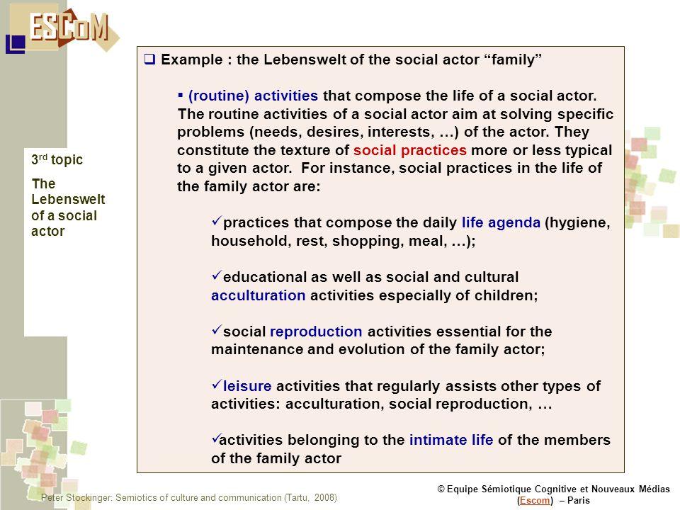 © Equipe Sémiotique Cognitive et Nouveaux Médias (Escom) – ParisEscom Example : the Lebenswelt of the social actor family (routine) activities that compose the life of a social actor.
