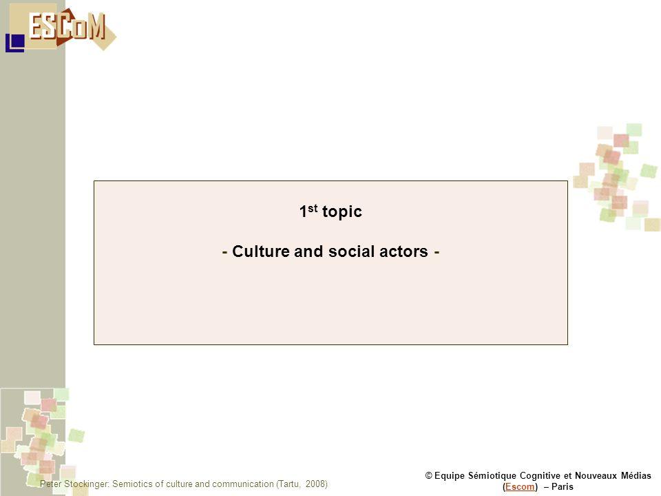 © Equipe Sémiotique Cognitive et Nouveaux Médias (Escom) – ParisEscom 1 st topic - Culture and social actors - Peter Stockinger: Semiotics of culture and communication (Tartu, 2008)
