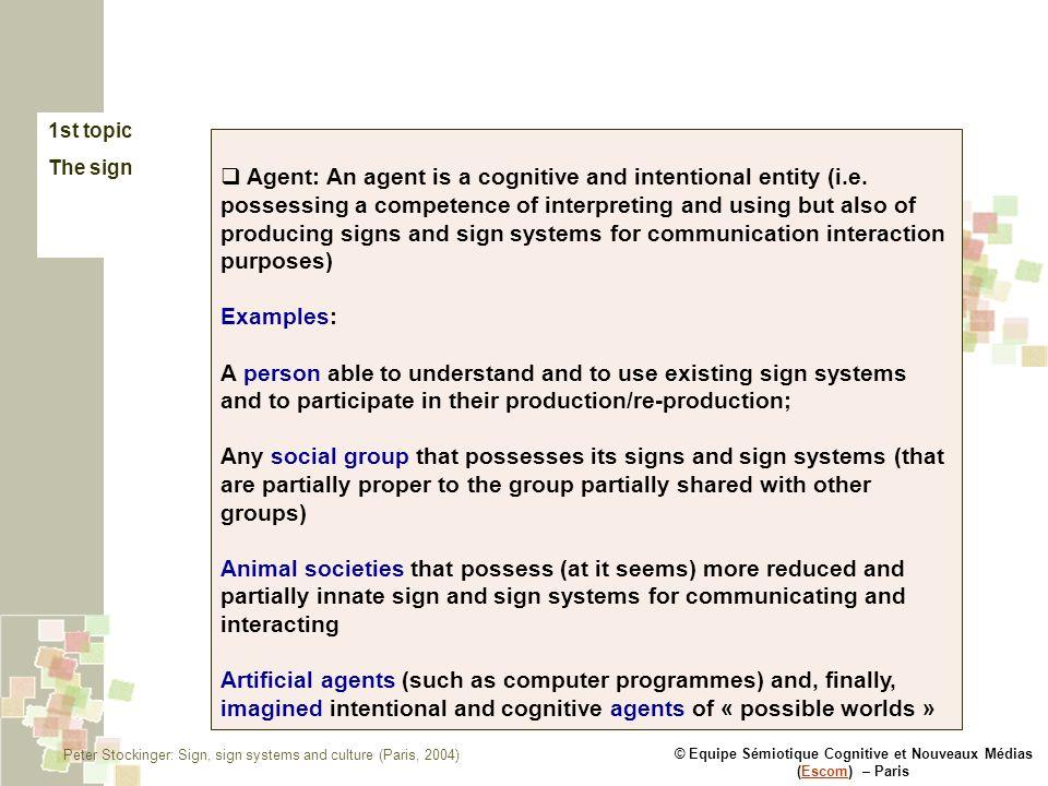 © Equipe Sémiotique Cognitive et Nouveaux Médias (Escom) – ParisEscom 1st topic The sign Agent: An agent is a cognitive and intentional entity (i.e. p