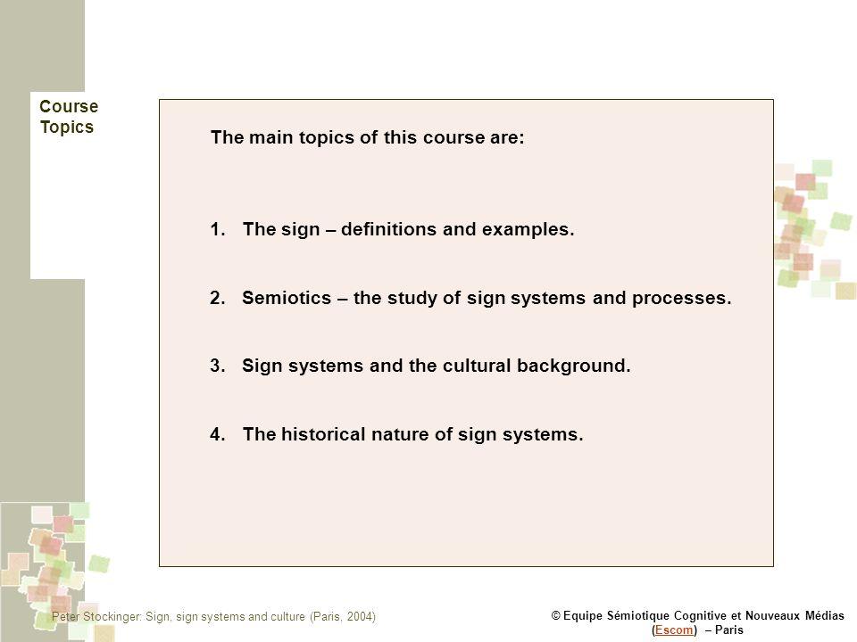 © Equipe Sémiotique Cognitive et Nouveaux Médias (Escom) – ParisEscom The main topics of this course are: 1.The sign – definitions and examples.