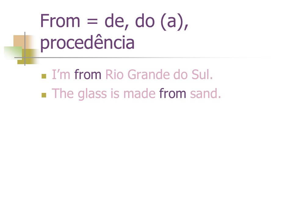 From = de, do (a), procedência Im from Rio Grande do Sul. The glass is made from sand.