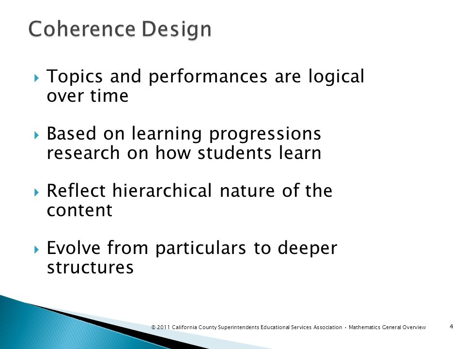 Define what students should understand and be able to do in their study of mathematics Is the ability to justify appropriate to students math maturity Understanding and procedural skill are equally important and can be assessed using tasks of sufficient richness Are internationally benchmarked Reflect rigor, focus and coherence of standards in top-performing countries 5 © 2011 California County Superintendents Educational Services Association Mathematics General Overview