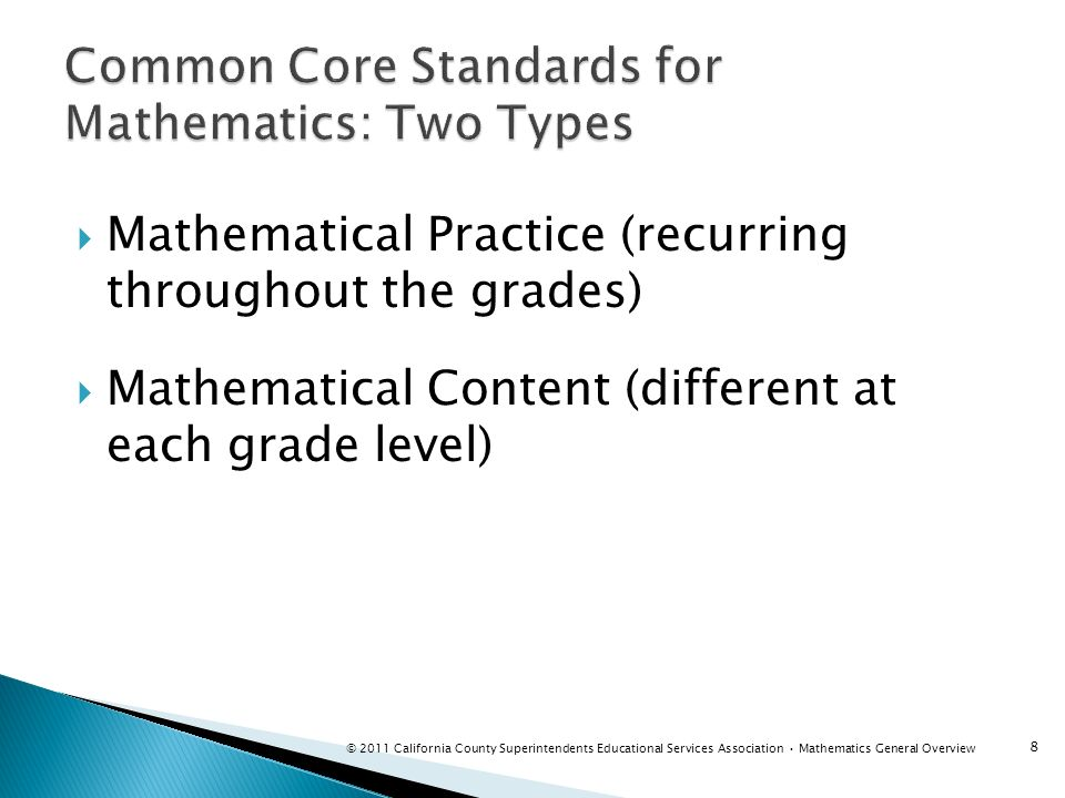 Goal for 8 th grade students is Algebra 1 Not all students have the necessary prerequisite skills for Algebra 1 Two sets of standards for grade 8 Each set will prepare students for college and career Standards for Algebra 1 Taken from 8 th grade Common Core, high school Algebra content cluster and CA Algebra standards 8 th grade Common Core Goal of grade 8 Common Core is to finalize preparation for students in high school K-7 standards as augmented prepare students for either set of standards 29 © 2011 California County Superintendents Educational Services Association Mathematics General Overview