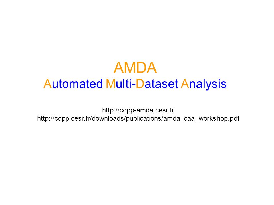 AMDA Automated Multi-Dataset Analysis http://cdpp-amda.cesr.fr http://cdpp.cesr.fr/downloads/publications/amda_caa_workshop.pdf