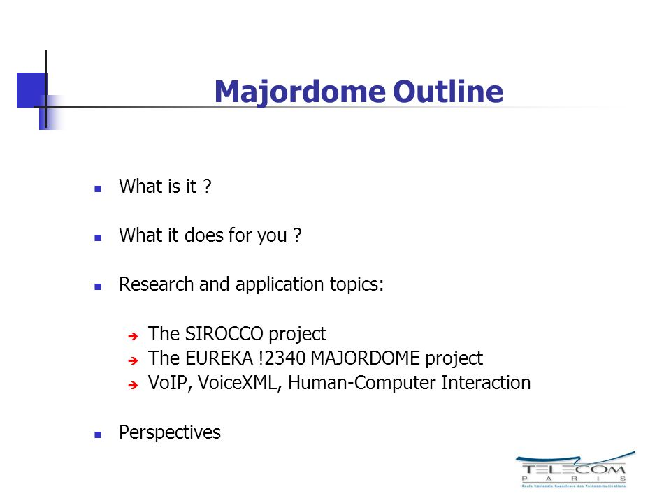 Majordome Outline What is it ? What it does for you ? Research and application topics: The SIROCCO project The EUREKA !2340 MAJORDOME project VoIP, Vo