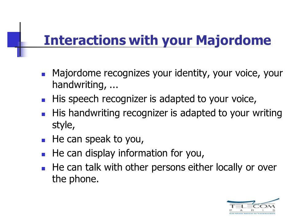 Interactions with your Majordome Majordome recognizes your identity, your voice, your handwriting,... His speech recognizer is adapted to your voice,