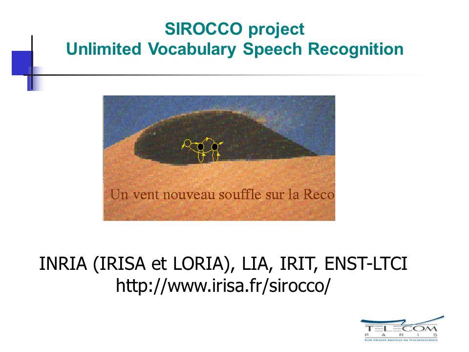 SIROCCO project Unlimited Vocabulary Speech Recognition INRIA (IRISA et LORIA), LIA, IRIT, ENST-LTCI http://www.irisa.fr/sirocco/