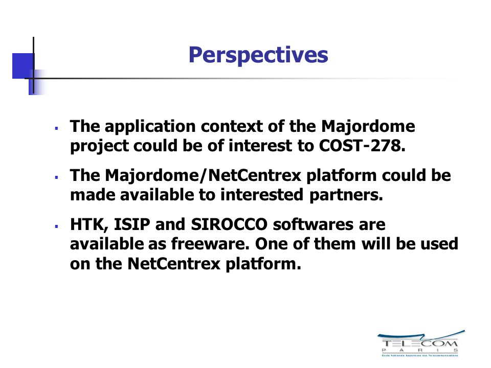 Perspectives The application context of the Majordome project could be of interest to COST-278. The Majordome/NetCentrex platform could be made availa