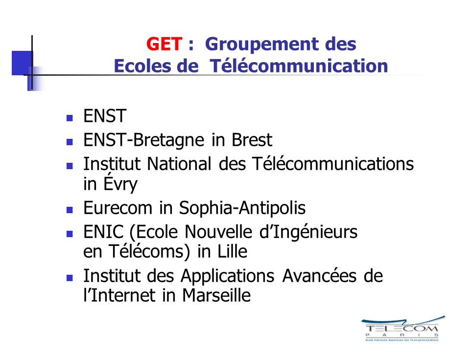 GET : Groupement des Ecoles de Télécommunication ENST ENST-Bretagne in Brest Institut National des Télécommunications in Évry Eurecom in Sophia-Antipolis ENIC (Ecole Nouvelle dIngénieurs en Télécoms) in Lille Institut des Applications Avancées de lInternet in Marseille