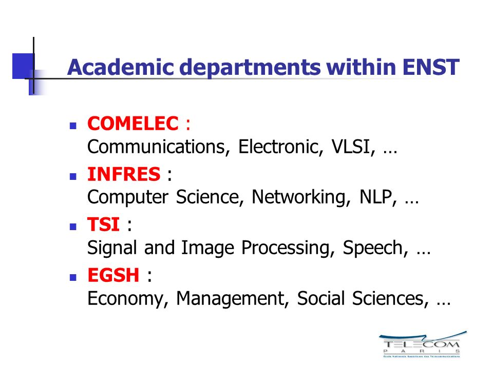 Academic departments within ENST COMELEC : Communications, Electronic, VLSI, … INFRES : Computer Science, Networking, NLP, … TSI : Signal and Image Pr