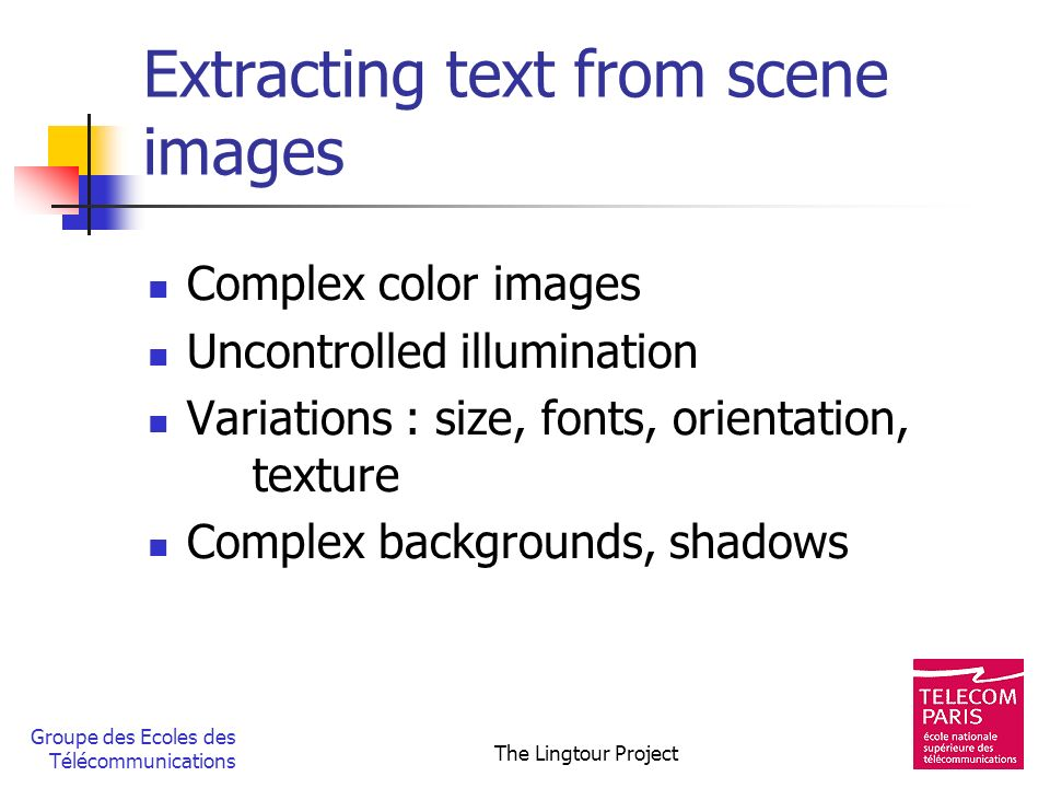 Groupe des Ecoles des Télécommunications The Lingtour Project Extracting text from scene images Complex color images Uncontrolled illumination Variati